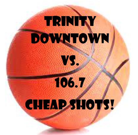 Trinity Downtown vs. 106.7 Cheap Shots!